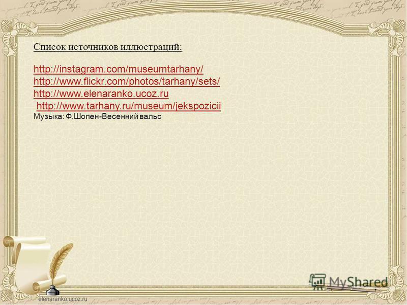 http://instagram.com/museumtarhany/ http://www.flickr.com/photos/tarhany/sets/ http://www.elenaranko.ucoz.ru http://www.tarhany.ru/museum/jekspozicii Музыка: Ф.Шопен-Весенний вальс Список источников иллюстраций:
