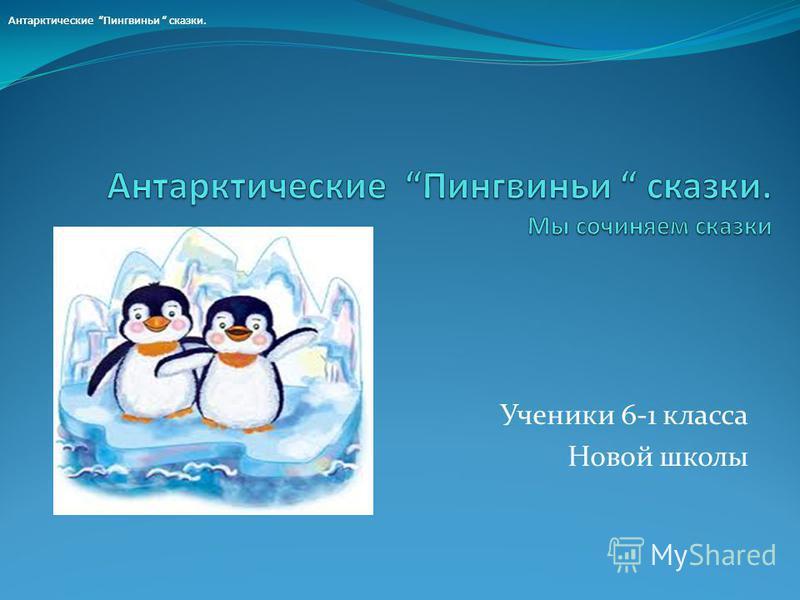Ученики 6-1 класса Новой школы Антарктические Пингвиньи сказки.