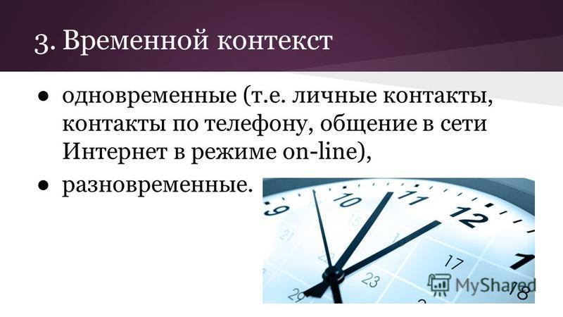 3. Временной контекст одновременные (т.е. личные контакты, контакты по телефону, общение в сети Интернет в режиме on-line), разновременные.