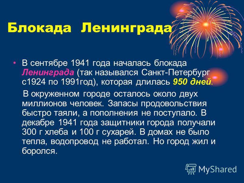 Блокада Ленинграда В сентябре 1941 года началась блокада Ленинграда (так назывался Санкт-Петербург с 1924 по 1991 год), которая длилась 950 дней. В окруженном городе осталось около двух миллионов человек. Запасы продовольствия быстро таяли, а пополне