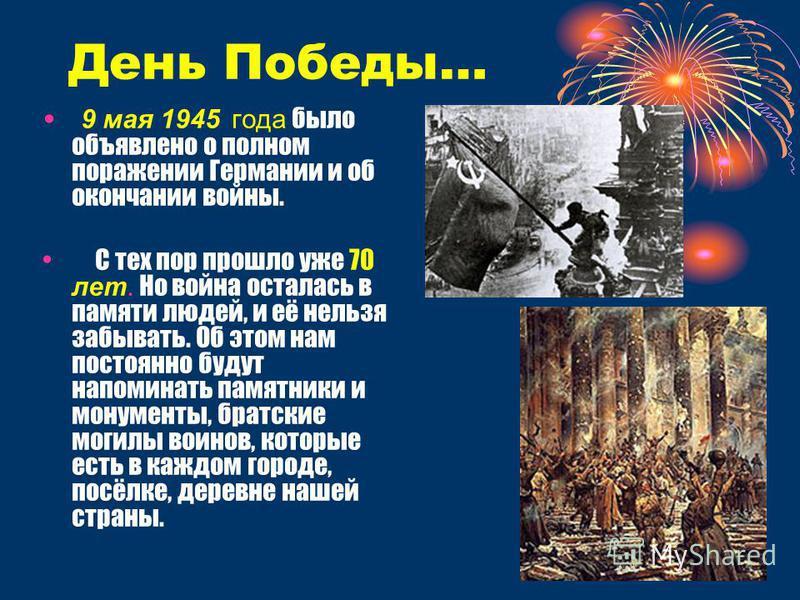 День Победы… 9 мая 1945 года было объявлено о полном поражении Германии и об окончании войны. С тех пор прошло уже 70 лет. Но война осталась в памяти людей, и её нельзя забывать. Об этом нам постоянно будут напоминать памятники и монументы, братские