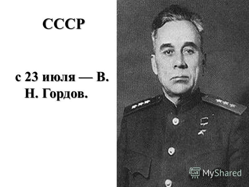 СССР с 23 июля В. Н. Гордов.