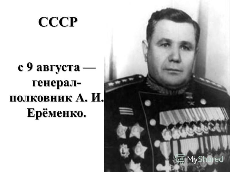 СССР с 9 августа генерал- полковник А. И. Ерёменко.