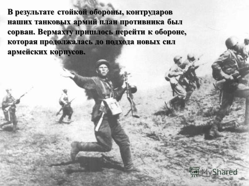 В результате стойкой обороны, контрударов наших танковых армий план противника был сорван. Вермахту пришлось перейти к обороне, которая продолжалась до подхода новых сил армейских корпусов.