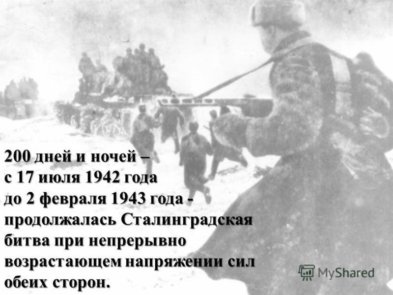 200 дней и ночей – с 17 июля 1942 года до 2 февраля 1943 года - продолжалась Сталинградская битва при непрерывно возрастающем напряжении сил обеих сторон.