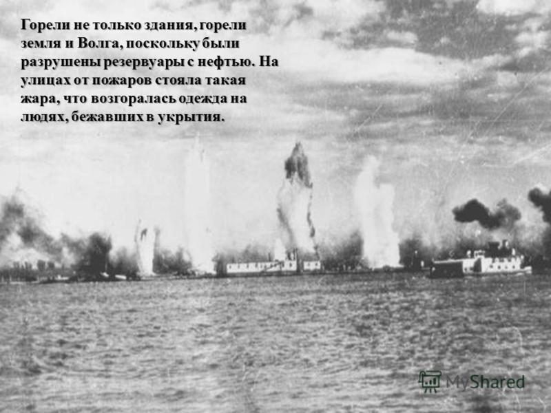 Горели не только здания, горели земля и Волга, поскольку были разрушены резервуары с нефтью. На улицах от пожаров стояла такая жара, что возгоралась одежда на людях, бежавших в укрытия.