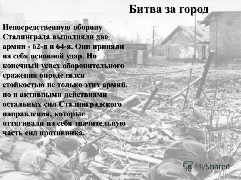 Непосредственную оборону Сталинграда выполняли две армии - 62-я и 64-я. Они приняли на себя основной удар. Но конечный успех оборонительного сражения определялся стойкостью не только этих армий, но и активными действиями остальных сил Сталинградского