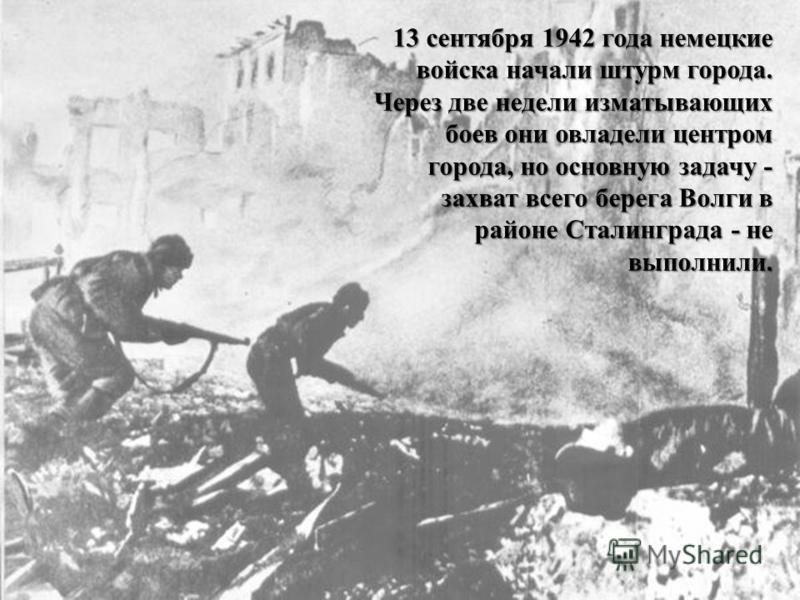 13 сентября 1942 года немецкие войска начали штурм города. Через две недели изматывающих боев они овладели центром города, но основную задачу - захват всего берега Волги в районе Сталинграда - не выполнили.