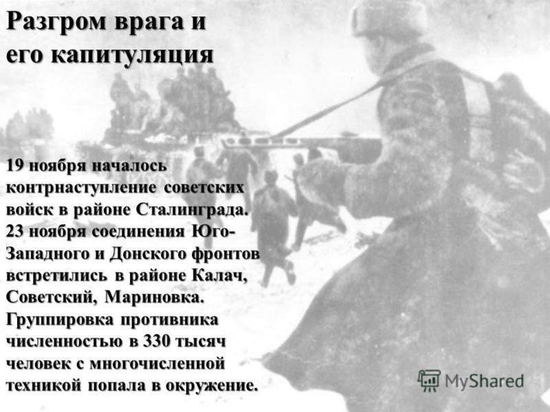 19 ноября началось контрнаступление советских войск в районе Сталинграда. 23 ноября соединения Юго- Западного и Донского фронтов встретились в районе Калач, Советский, Мариновка. Группировка противника численностью в 330 тысяч человек с многочисленно