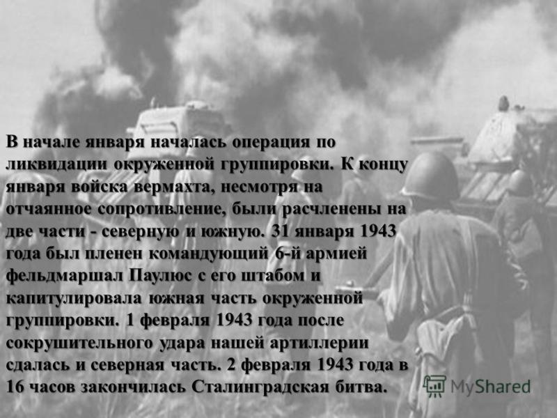 В начале января началась операция по ликвидации окруженной группировки. К концу января войска вермахта, несмотря на отчаянное сопротивление, были расчленены на две части - северную и южную. 31 января 1943 года был пленен командующий 6-й армией фельдм
