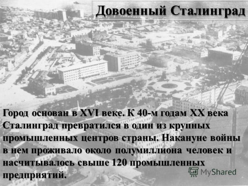 Довоенный Сталинград Город основан в XVI веке. К 40-м годам XX века Сталинград превратился в один из крупных промышленных центров страны. Накануне войны в нем проживало около полумиллиона человек и насчитывалось свыше 120 промышленных предприятий.