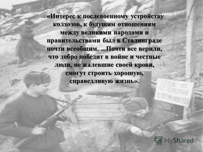 «Интерес к послевоенному устройству колхозов, к будущим отношениям между великими народами и правительствами был в Сталинграде почти всеобщим....Почти все верили, что добро победит в войне и честные люди, не жалевшие своей крови, смогут строить хорош
