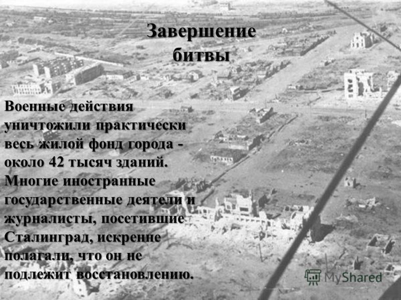 Военные действия уничтожили практически весь жилой фонд города - около 42 тысяч зданий. Многие иностранные государственные деятели и журналисты, посетившие Сталинград, искренне полагали, что он не подлежит восстановлению. Завершение битвы