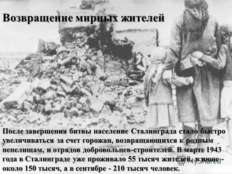 После завершения битвы население Сталинграда стало быстро увеличиваться за счет горожан, возвращающихся к родным пепелищам, и отрядов добровольцев-строителей. В марте 1943 года в Сталинграде уже проживало 55 тысяч жителей, в июне - около 150 тысяч, а