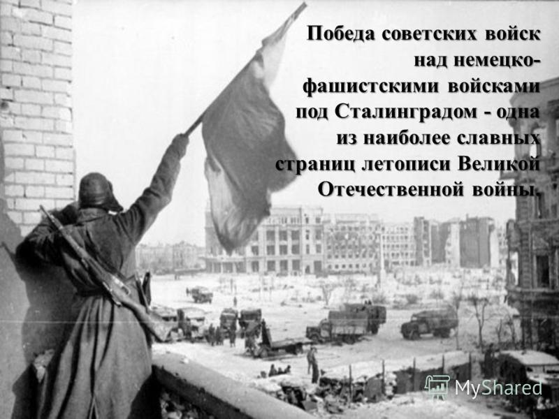 Победа советских войск над немецко- фашистскими войсками под Сталинградом - одна из наиболее славных страниц летописи Великой Отечественной войны.