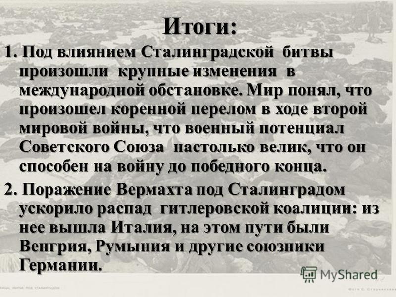 Итоги: 1. Под влиянием Сталинградской битвы произошли крупные изменения в международной обстановке. Мир понял, что произошел коренной перелом в ходе второй мировой войны, что военный потенциал Советского Союза настолько велик, что он способен на войн