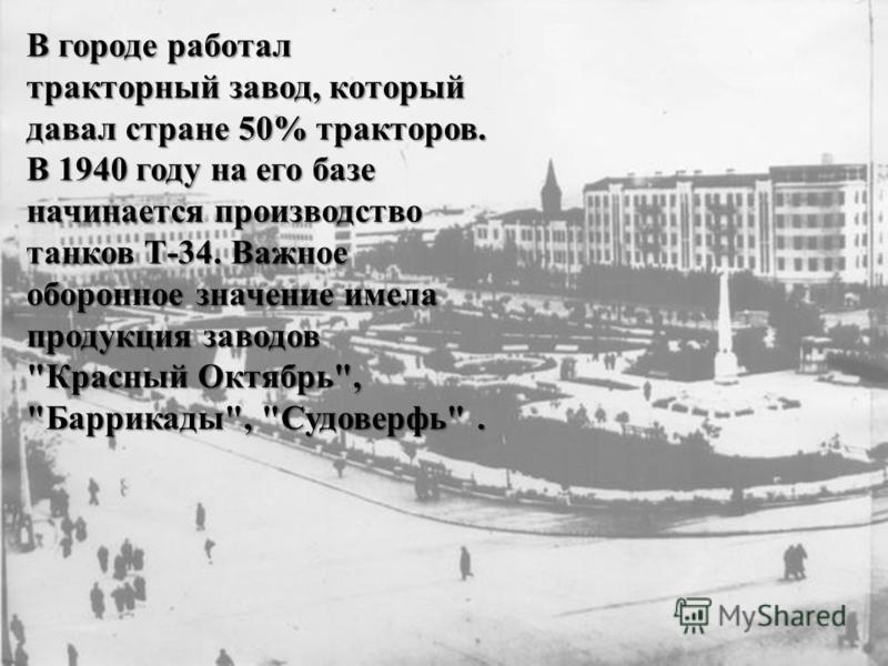 В городе работал тракторный завод, который давал стране 50% тракторов. В 1940 году на его базе начинается производство танков Т-34. Важное оборонное значение имела продукция заводов Красный Октябрь, Баррикады, Судоверфь.