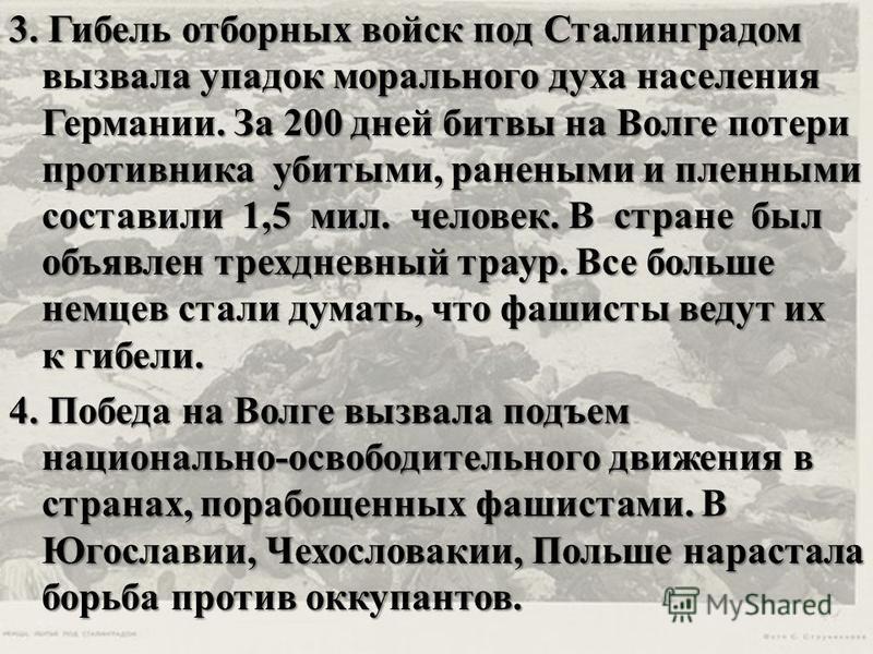 3. Гибель отборных войск под Сталинградом вызвала упадок морального духа населения Германии. За 200 дней битвы на Волге потери противника убитыми, ранеными и пленными составили 1,5 мил. человек. В стране был объявлен трехдневный траур. Все больше нем