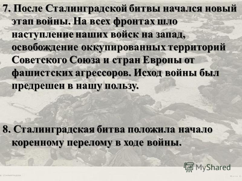 7. После Сталинградской битвы начался новый этап войны. На всех фронтах шло наступление наших войск на запад, освобождение оккупированных территорий Советского Союза и стран Европы от фашистских агрессоров. Исход войны был предрешен в нашу пользу. 8.