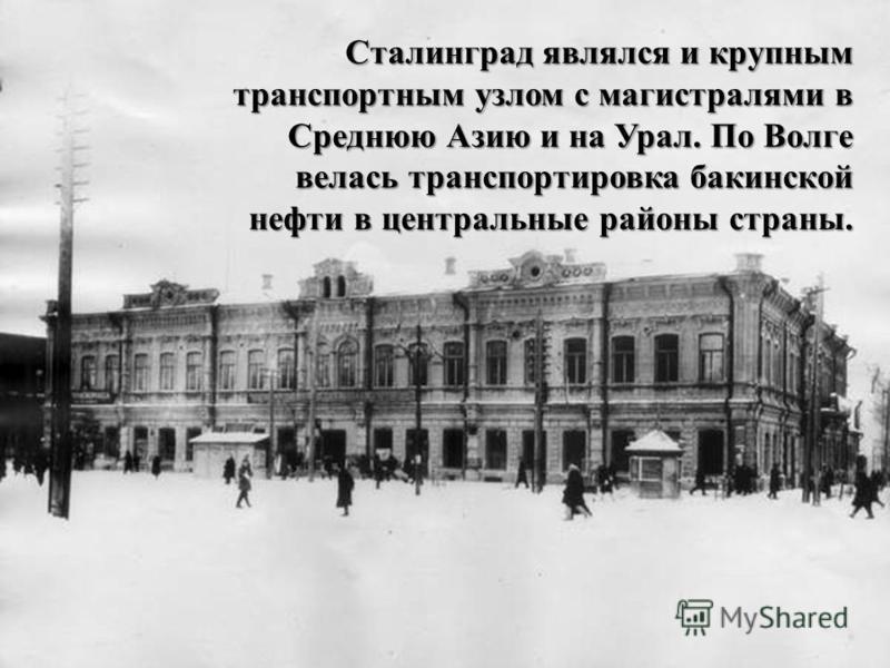 Сталинград являлся и крупным транспортным узлом с магистралями в Среднюю Азию и на Урал. По Волге велась транспортировка бакинской нефти в центральные районы страны.