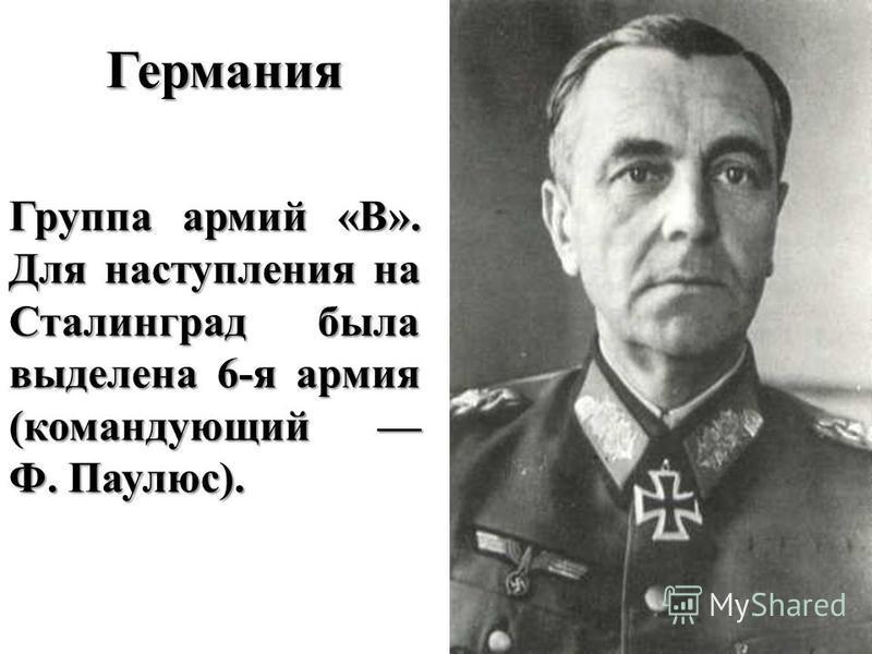 Германия Группа армий «B». Для наступления на Сталинград была выделена 6-я армия (командующий Ф. Паулюс).