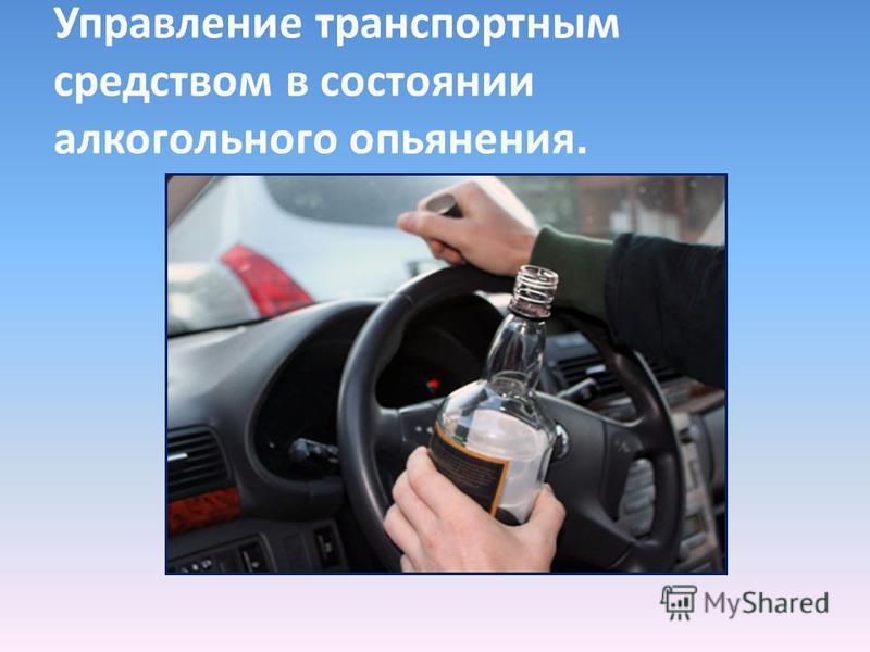 Управление транспортным средством в состоянии алкогольного опьянения.