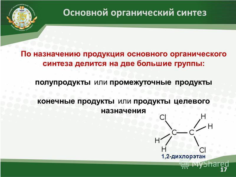 17 По назначению продукция основного органического синтеза делится на две большие группы: полупродукты или промежуточные продукты конечные продукты или продукты целевого назначения Основной органический синтез 1,2-дихлорэтан