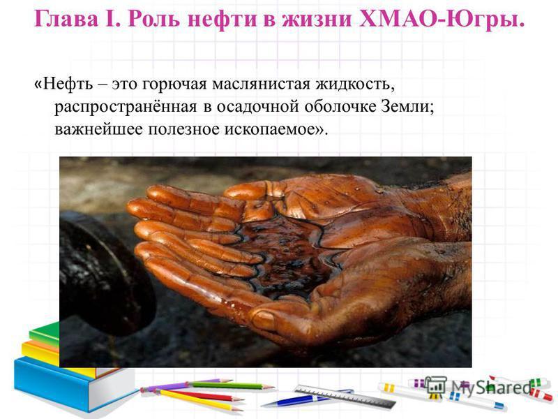 Глава I. Роль нефти в жизни ХМАО-Югры. « Нефть – это горючая маслянистая жидкость, распространённая в осадочной оболочке Земли; важнейшее полезное ископаемое».