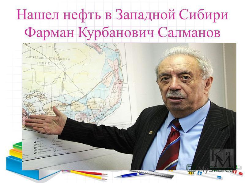 Нашел нефть в Западной Сибири Фарман Курбанович Салманов
