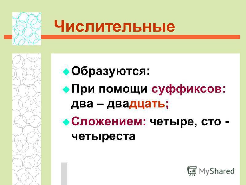 Числительные Образуются: При помощи суффиксов: два – двадцать; Сложением: четыре, сто - четыреста