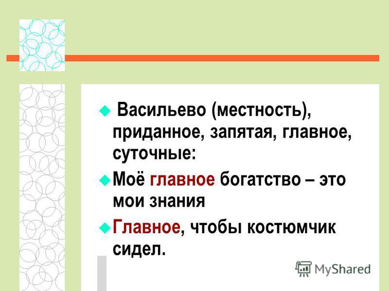 Васильево (местность), приданное, запятая, главное, суточные: Моё главное богатство – это мои знания Главное, чтобы костюмчик сидел.