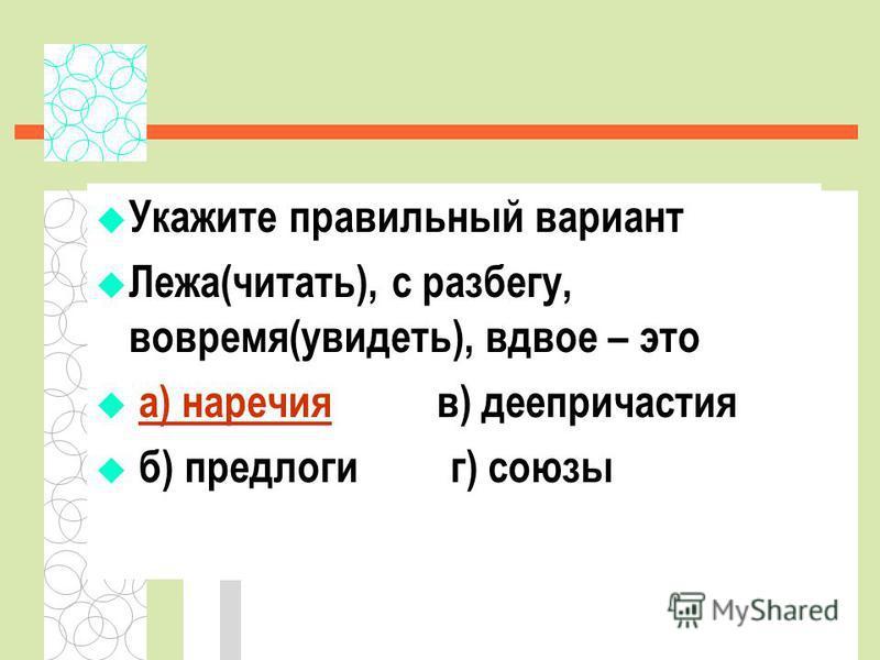 Укажите правильный вариант Лежа(читать), с разбегу, вовремя(увидеть), вдвое – это а) наречия в) деепричастия б) предлоги г) союзы