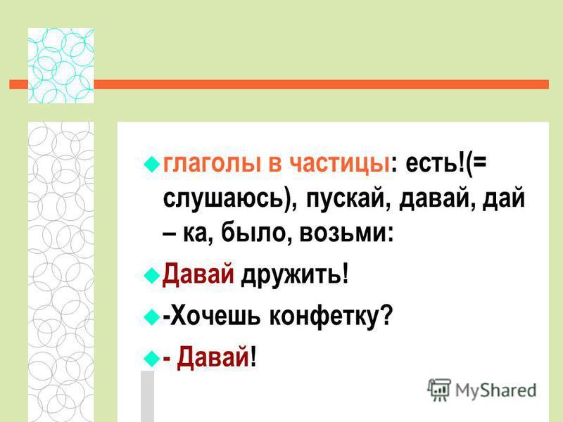 глаголы в частицы: есть!(= слушаюсь), пускай, давай, дай – ка, было, возьми: Давай дружить! -Хочешь конфетку? - Давай!