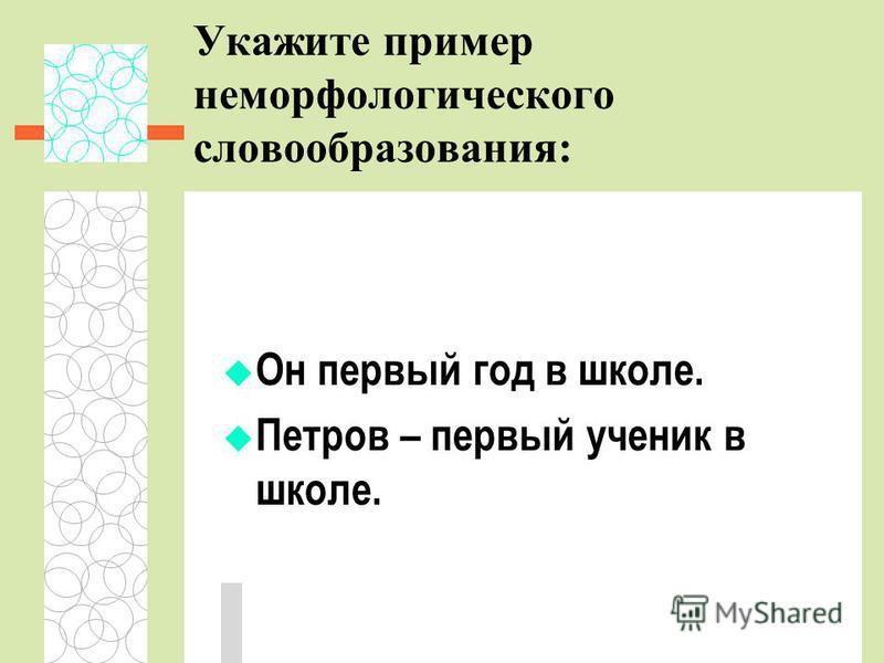 Укажите пример неморфологического словообразования: Он первый год в школе. Петров – первый ученик в школе.