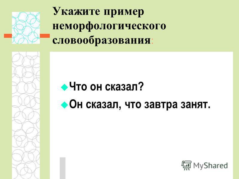 Укажите пример неморфологического словообразования : Что он сказал? Он сказал, что завтра занят.