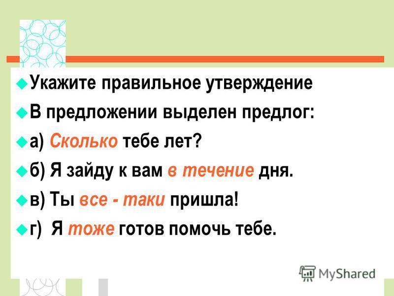 Укажите правильное утверждение В предложении выделен предлог: а) Сколько тебе лет? б) Я зайду к вам в течение дня. в) Ты все - таки пришла! г) Я тоже готов помочь тебе.