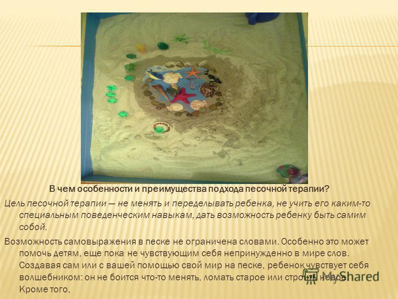 В чем особенности и преимущества подхода песочной терапии? Цель песочной терапии не менять и переделывать ребенка, не учить его каким-то специальным поведенческим навыкам, дать возможность ребенку быть самим собой. Возможность самовыражения в песке н