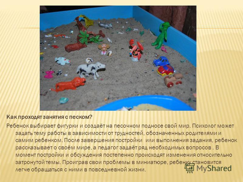 Как проходят занятия с песком? Ребенок выбирает фигурки и создаёт на песочном подносе свой мир. Психолог может задать тему работы в зависимости от трудностей, обозначенных родителями и самим ребенком. После завершения постройки или выполнения задания