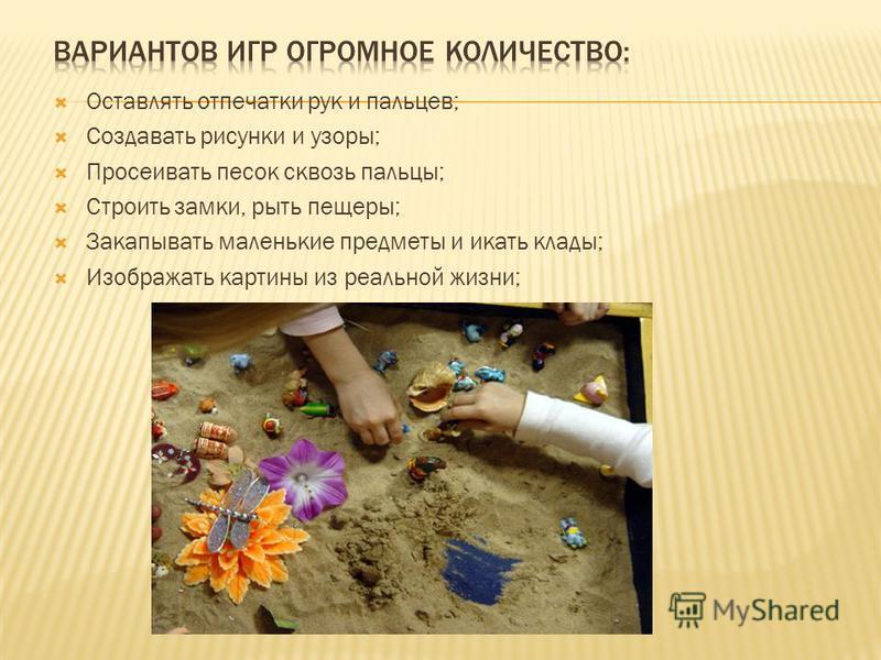 Оставлять отпечатки рук и пальцев; Создавать рисунки и узоры; Просеивать песок сквозь пальцы; Строить замки, рыть пещеры; Закапывать маленькие предметы искать клады; Изображать картины из реальной жизни;