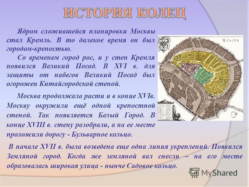 Ядром сложившейся планировки Москвы стал Кремль. В то далекое время он был городом-крепостью. Со временем город рос, и у стен Кремля появился Великий Посад. В ХVI в. для защиты от набегов Великий Посад был огорожен Китайгородской стеной. Москва продо