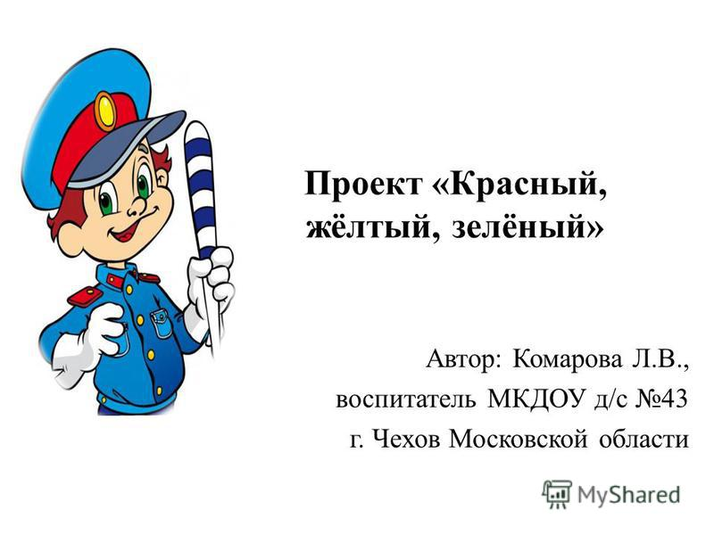 Проект «Красный, жёлтый, зелёный» Автор: Комарова Л.В., воспитатель МКДОУ д/с 43 г. Чехов Московской области