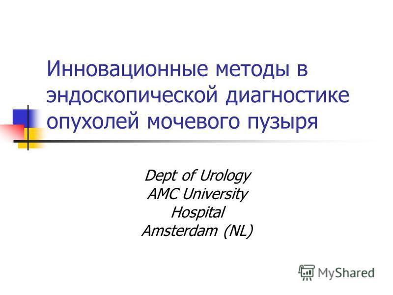 Инновационные методы в эндоскопической диагностике опухолей мочевого пузыря Dept of Urology AMC University Hospital Amsterdam (NL)