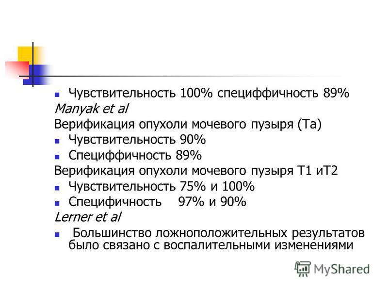 Чувствительность 100% специфичность 89% Manyak et al Верификация опухоли мочевого пузыря (Ta) Чувствительность 90% Специффичность 89% Верификация опухоли мочевого пузыря T1 иT2 Чувствительность 75% и 100% Специфичность 97% и 90% Lerner et al Большинс