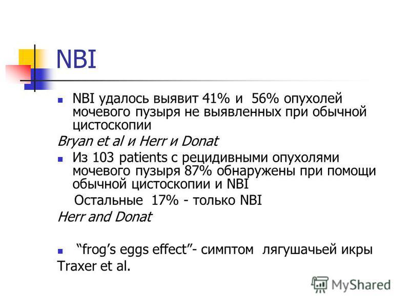 NBI NBI удалось выявит 41% и 56% опухолей мочевого пузыря не выявленных при обычной цистоскопии Bryan et al и Herr и Donat Из 103 patients с рецидивными опухолями мочевого пузыря 87% обнаружены при помощи обычной цистоскопии и NBI Остальные 17% - тол