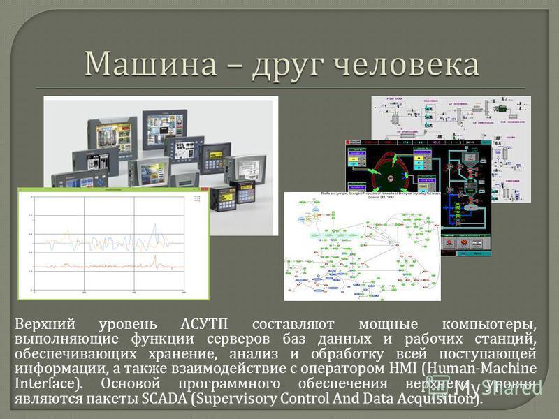 Верхний уровень АСУТП составляют мощные компьютеры, выполняющие функции серверов баз данных и рабочих станций, обеспечивающих хранение, анализ и обработку всей поступающей информации, а также взаимодействие с оператором HMI (Human-Machine Interface).