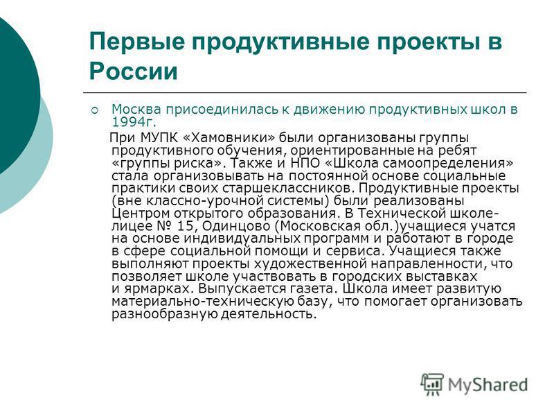 Первые продуктивные проекты в России Москва присоединилась к движению продуктивных школ в 1994 г. При МУПК «Хамовники» были организованы группы продуктивного обучения, ориентированные на ребят «группы риска». Также и НПО «Школа самоопределения» стала