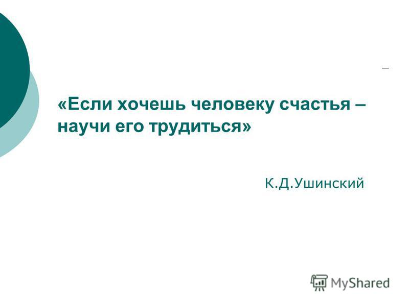 «Если хочешь человеку счастья – научи его трудиться» К.Д.Ушинский