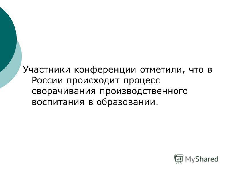 Участники конференции отметили, что в России происходит процесс сворачивания производственного воспитания в образовании.