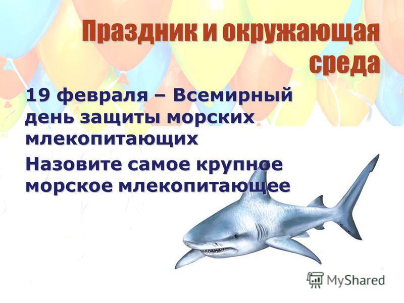 Праздник и окружающая среда 19 февраля – Всемирный день защиты морских млекопитающих Назовите самое крупное морское млекопитающее
