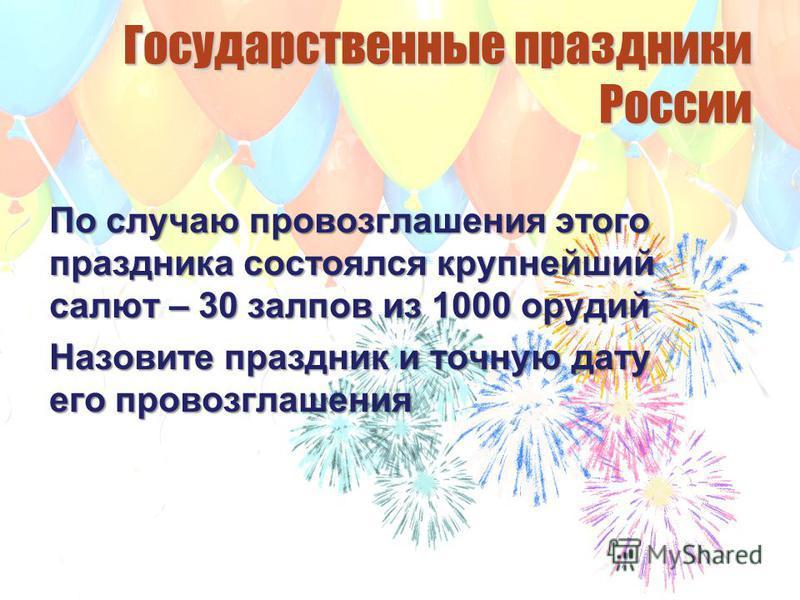 Государственные праздники России По случаю провозглашения этого праздника состоялся крупнейший салют – 30 залпов из 1000 орудий Назовите праздник и точную дату его провозглашения